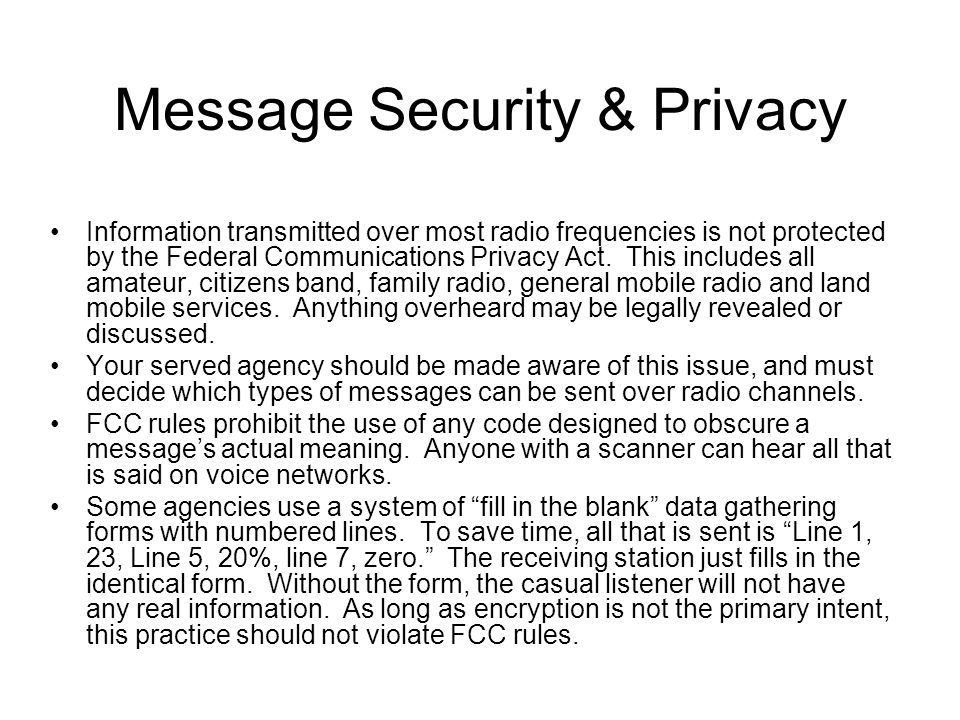 Message Security & Privacy Information transmitted over most radio frequencies is not protected by the Federal Communications Privacy Act.
