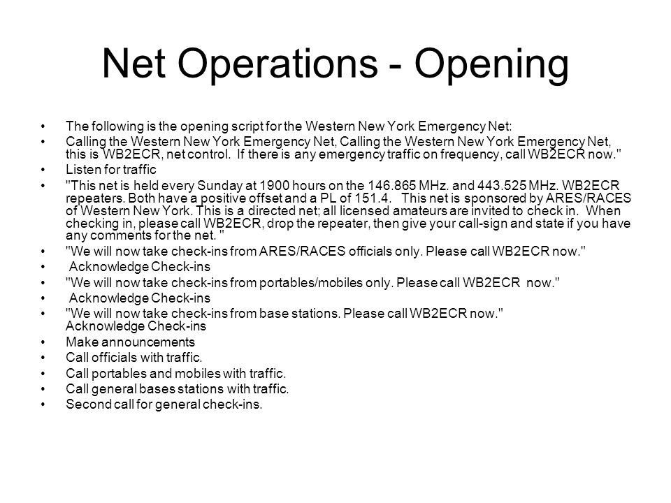 Net Operations - Opening The following is the opening script for the Western New York Emergency Net: Calling the Western New York Emergency Net, Calling the Western New York Emergency Net, this is WB2ECR, net control.