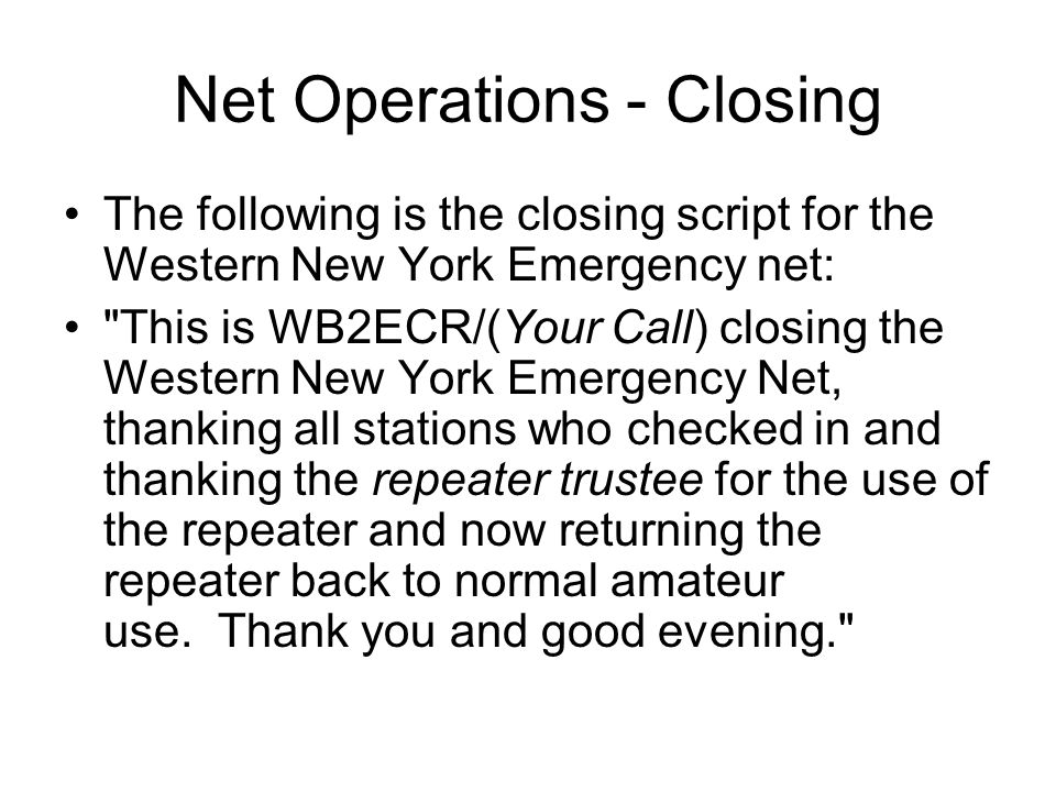Net Operations - Closing The following is the closing script for the Western New York Emergency net: This is WB2ECR/(Your Call) closing the Western New York Emergency Net, thanking all stations who checked in and thanking the repeater trustee for the use of the repeater and now returning the repeater back to normal amateur use.