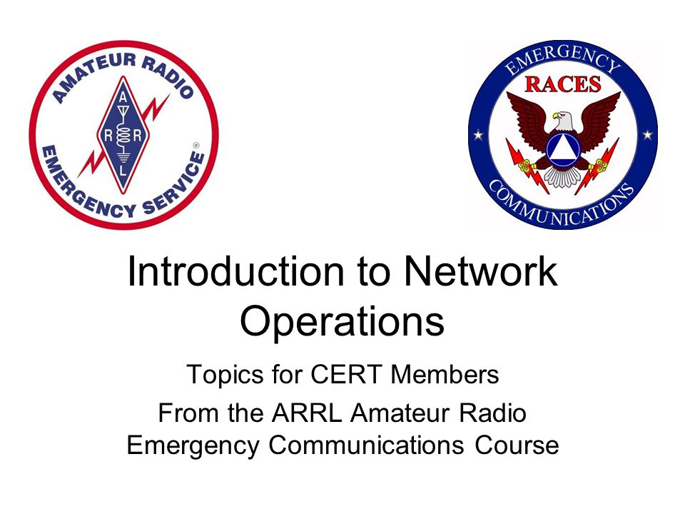 Introduction to Network Operations Topics for CERT Members From the ARRL Amateur Radio Emergency Communications Course