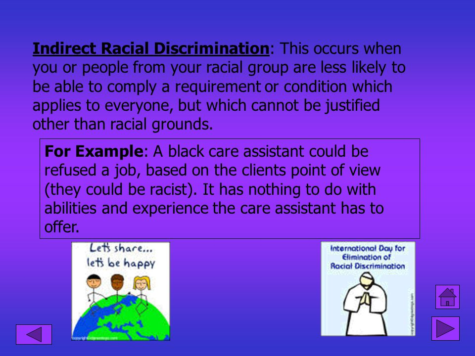 Race Relations Act Direct Racial Discrimination: Is when you can prove that someone from a different racial group has been treated more favourably tha
