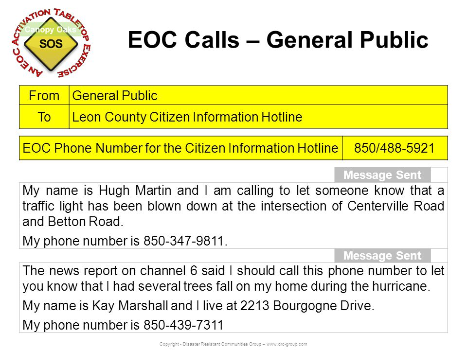 Copyright - Disaster Resistant Communities Group – www.drc-group.com EOC Calls – General Public Message Sent My name is Hugh Martin and I am calling to let someone know that a traffic light has been blown down at the intersection of Centerville Road and Betton Road.