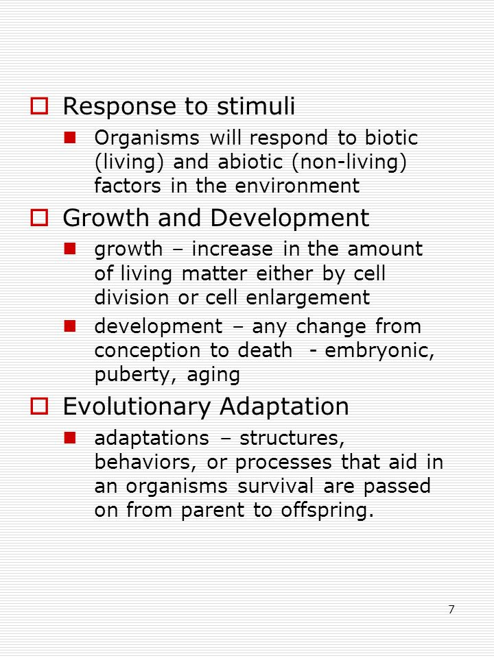 7  Response to stimuli Organisms will respond to biotic (living) and abiotic (non-living) factors in the environment  Growth and Development growth – increase in the amount of living matter either by cell division or cell enlargement development – any change from conception to death - embryonic, puberty, aging  Evolutionary Adaptation adaptations – structures, behaviors, or processes that aid in an organisms survival are passed on from parent to offspring.
