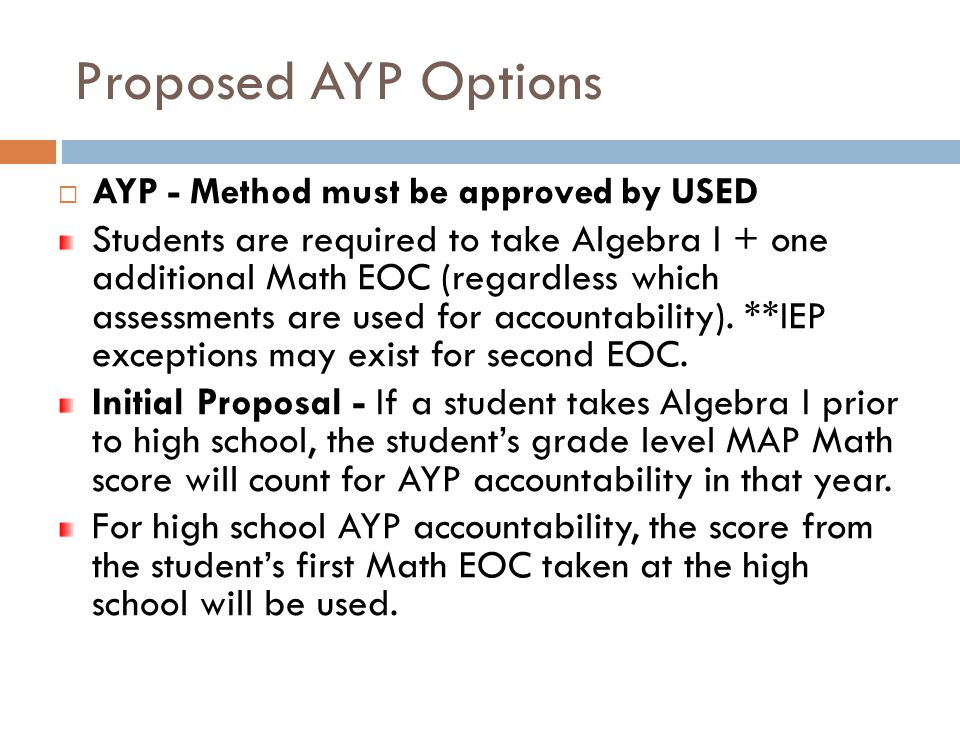 Proposed AYP Options  AYP - Method must be approved by USED Students are required to take Algebra I + one additional Math EOC (regardless which assessments are used for accountability).