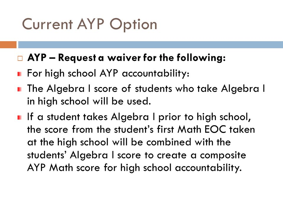 Current AYP Option  AYP – Request a waiver for the following: For high school AYP accountability: The Algebra I score of students who take Algebra I in high school will be used.