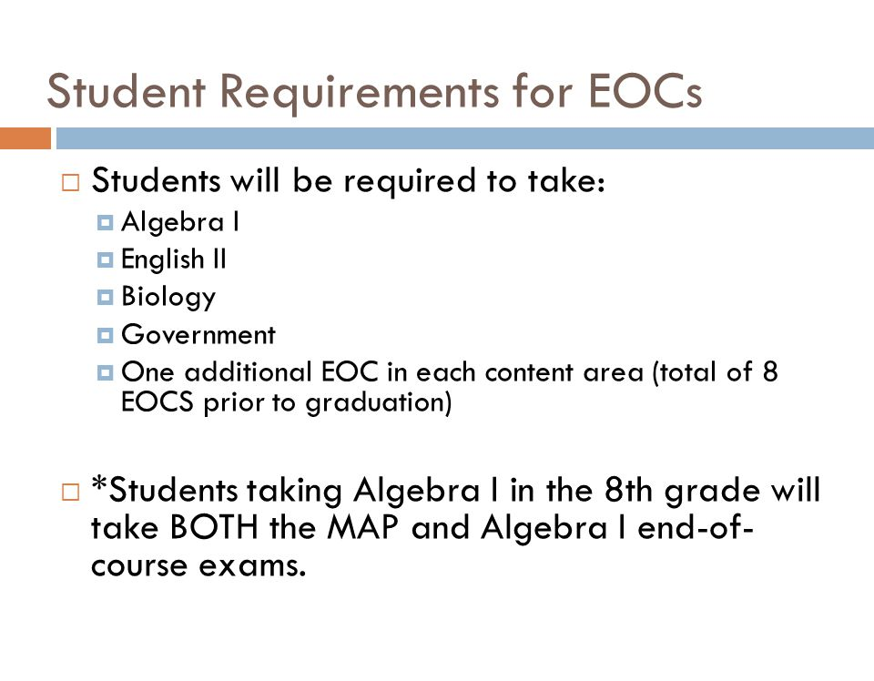 Student Requirements for EOCs  Students will be required to take:  Algebra I  English II  Biology  Government  One additional EOC in each content area (total of 8 EOCS prior to graduation)  *Students taking Algebra I in the 8th grade will take BOTH the MAP and Algebra I end-of- course exams.