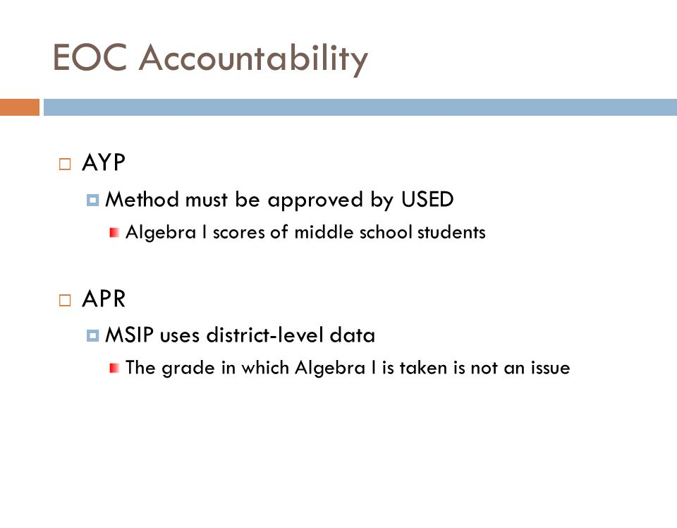 EOC Accountability  AYP  Method must be approved by USED Algebra I scores of middle school students  APR  MSIP uses district-level data The grade