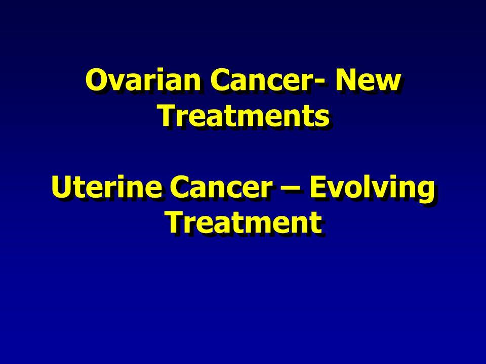 Ovarian Cancer- New Treatments Uterine Cancer – Evolving Treatment