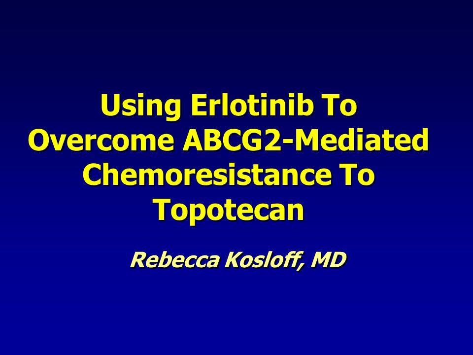 Using Erlotinib To Overcome ABCG2-Mediated Chemoresistance To Topotecan Rebecca Kosloff, MD