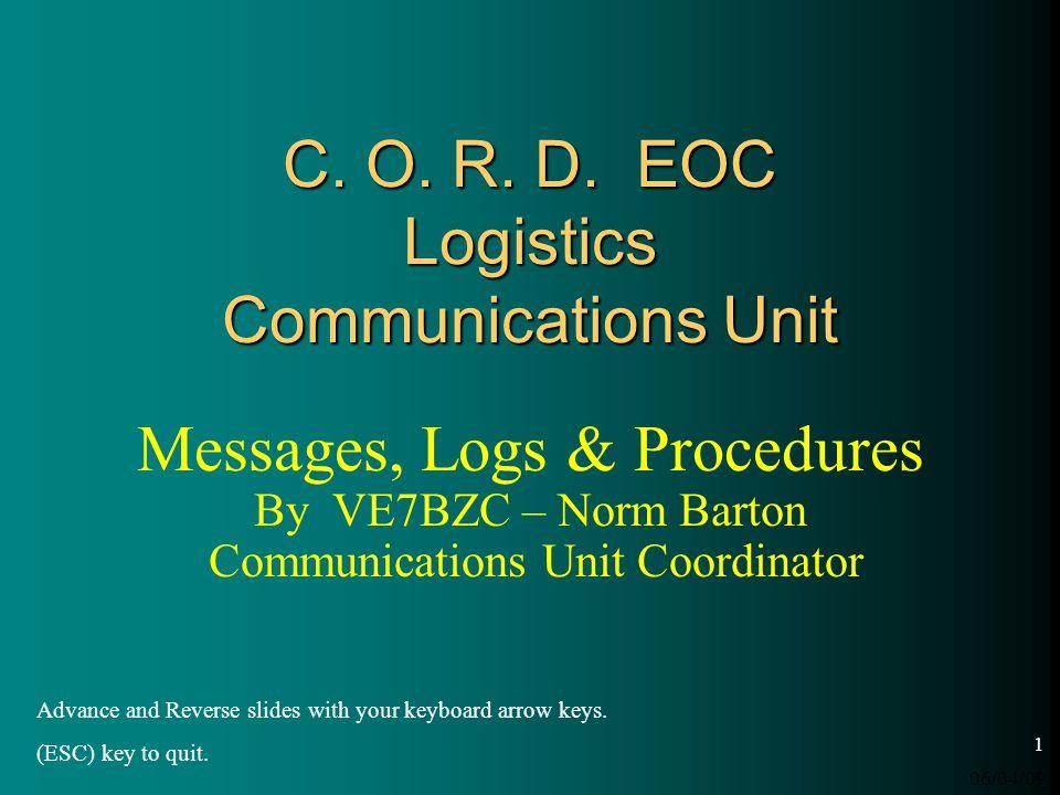 06/04/09 1 C. O. R. D. EOC Logistics Communications Unit Messages, Logs & Procedures By VE7BZC – Norm Barton Communications Unit Coordinator Advance a