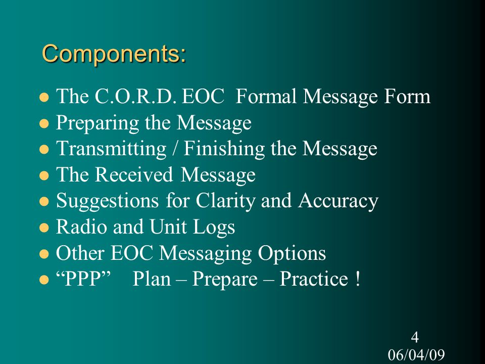 06/04/09 4 Components: The C.O.R.D. EOC Formal Message Form Preparing the Message Transmitting / Finishing the Message The Received Message Suggestion