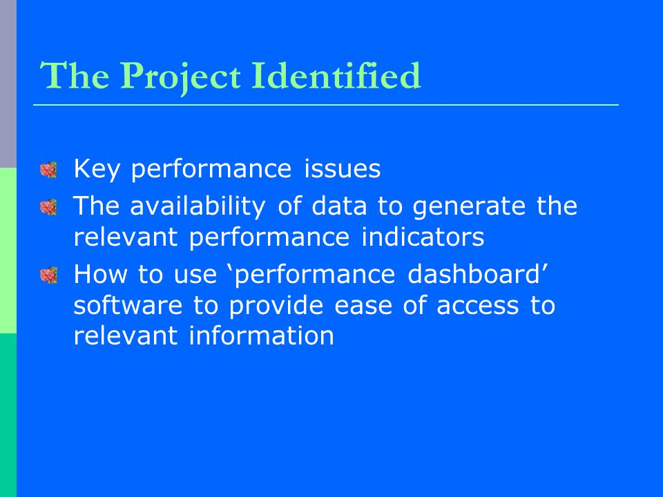 The Project Identified Key performance issues The availability of data to generate the relevant performance indicators How to use 'performance dashboard' software to provide ease of access to relevant information