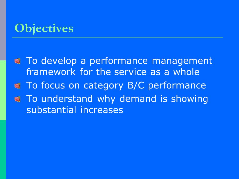 Objectives To develop a performance management framework for the service as a whole To focus on category B/C performance To understand why demand is showing substantial increases