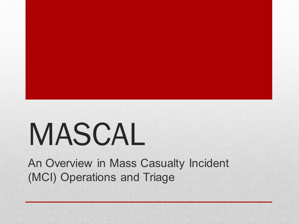 MASCAL An Overview in Mass Casualty Incident (MCI) Operations and Triage