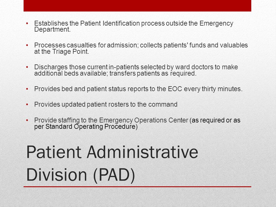 Patient Administrative Division (PAD) Establishes the Patient Identification process outside the Emergency Department. Processes casualties for admiss