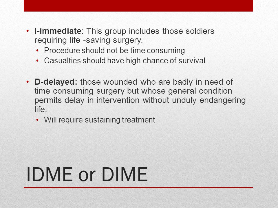 IDME or DIME I-immediate: This group includes those soldiers requiring life -saving surgery. Procedure should not be time consuming Casualties should