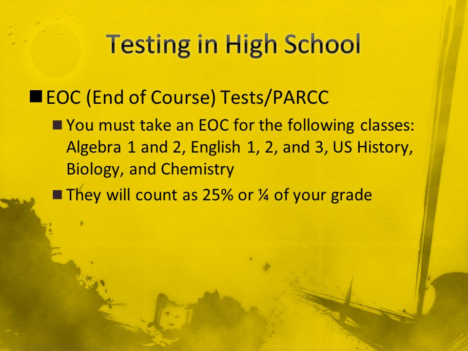 EOC (End of Course) Tests/PARCC You must take an EOC for the following classes: Algebra 1 and 2, English 1, 2, and 3, US History, Biology, and Chemistry They will count as 25% or ¼ of your grade