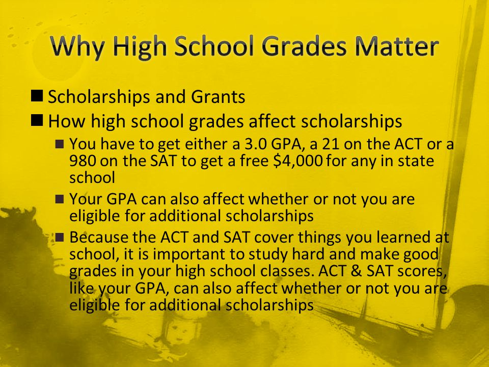 Scholarships and Grants How high school grades affect scholarships You have to get either a 3.0 GPA, a 21 on the ACT or a 980 on the SAT to get a free $4,000 for any in state school Your GPA can also affect whether or not you are eligible for additional scholarships Because the ACT and SAT cover things you learned at school, it is important to study hard and make good grades in your high school classes.