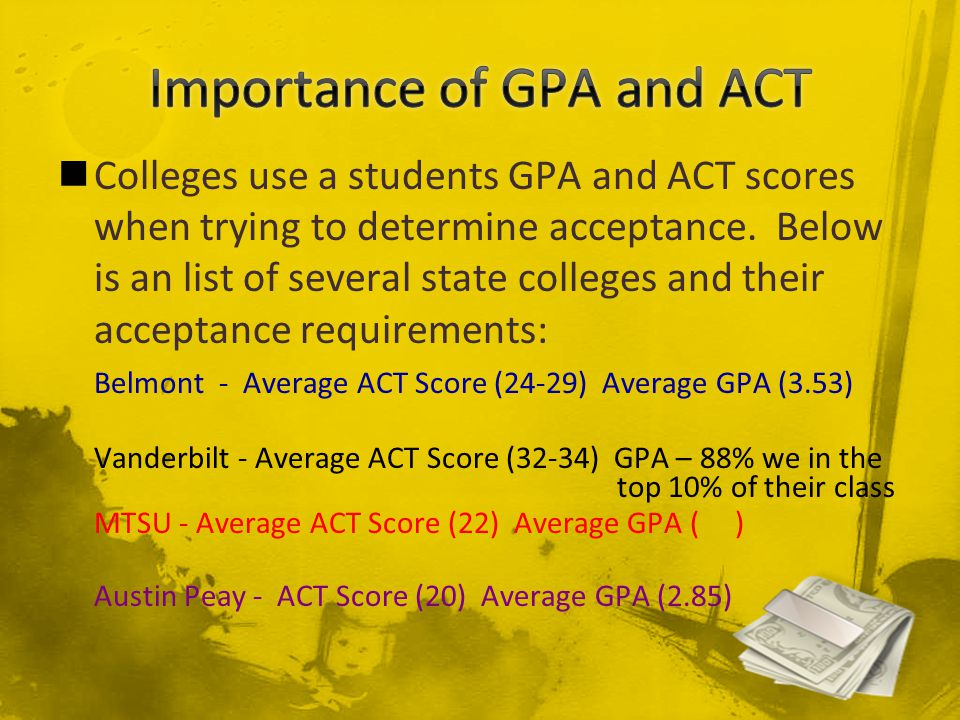 Colleges use a students GPA and ACT scores when trying to determine acceptance.