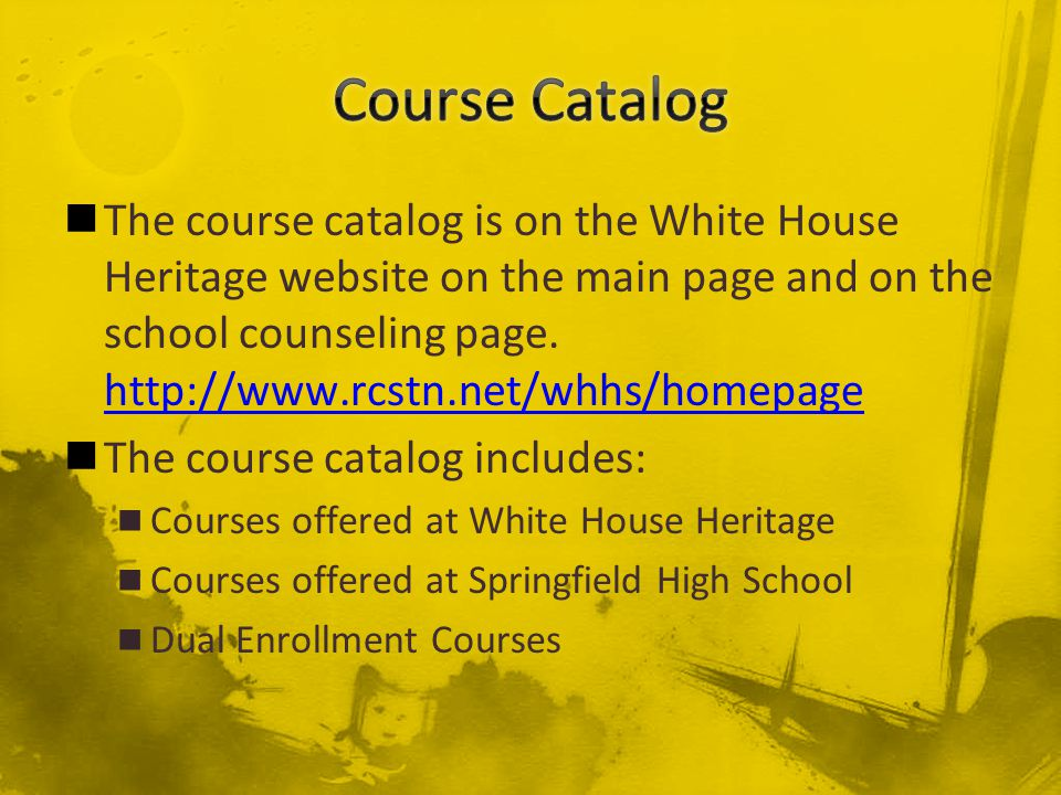 The course catalog is on the White House Heritage website on the main page and on the school counseling page.