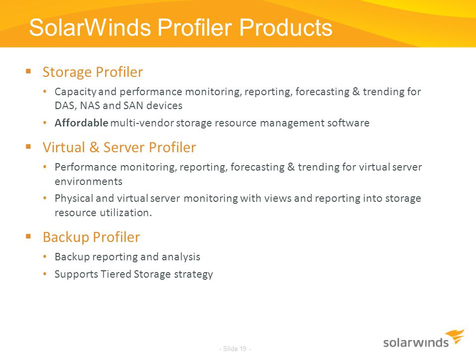 SolarWinds Confidential SolarWinds Profiler Products - Slide 19 -  Storage Profiler Capacity and performance monitoring, reporting, forecasting & tre