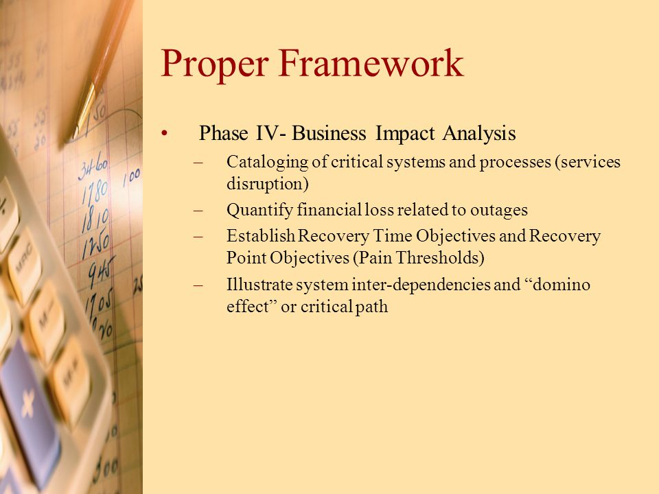 Proper Framework Phase IV- Business Impact Analysis –Cataloging of critical systems and processes (services disruption) –Quantify financial loss related to outages –Establish Recovery Time Objectives and Recovery Point Objectives (Pain Thresholds) –Illustrate system inter-dependencies and domino effect or critical path