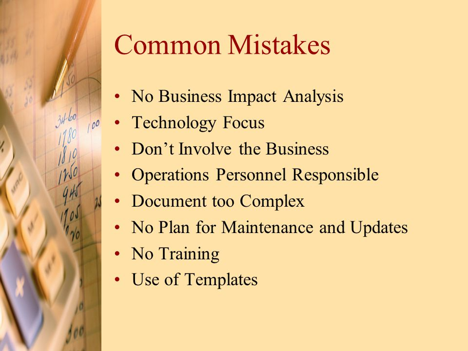 Common Mistakes No Business Impact Analysis Technology Focus Don't Involve the Business Operations Personnel Responsible Document too Complex No Plan for Maintenance and Updates No Training Use of Templates