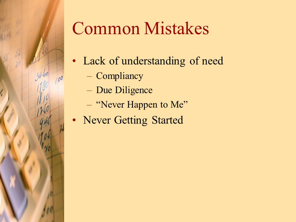 Common Mistakes Lack of understanding of need –Compliancy –Due Diligence – Never Happen to Me Never Getting Started