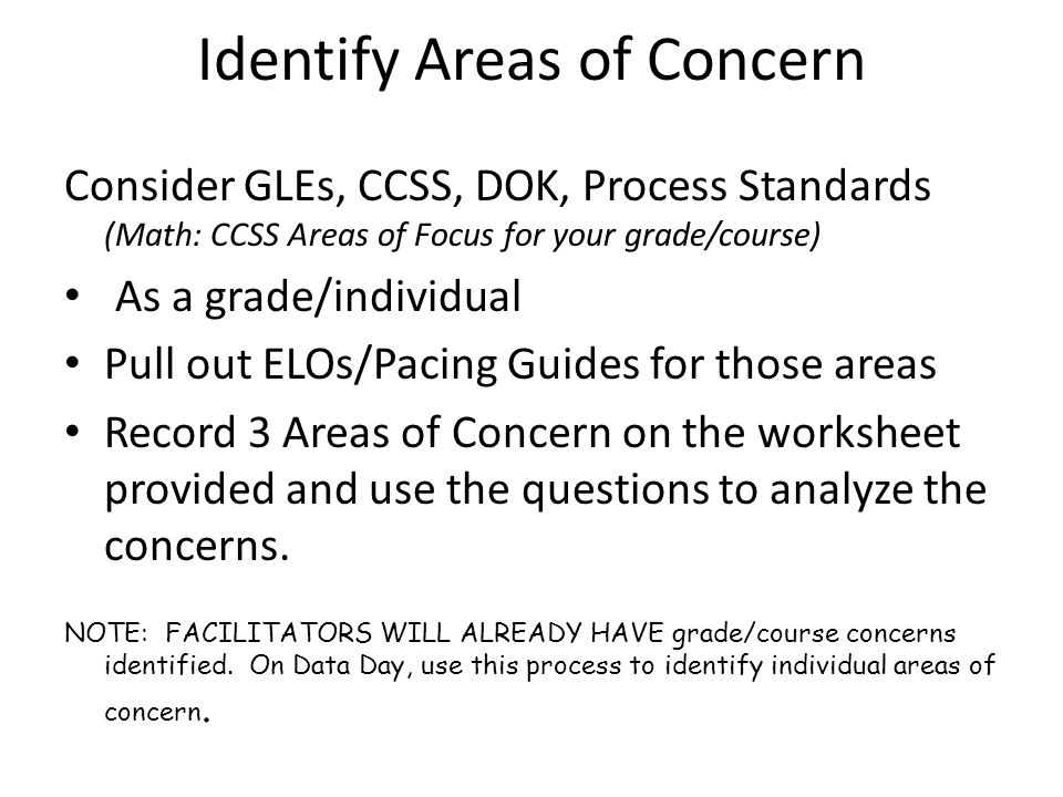 Identify Areas of Concern Consider GLEs, CCSS, DOK, Process Standards (Math: CCSS Areas of Focus for your grade/course) As a grade/individual Pull out ELOs/Pacing Guides for those areas Record 3 Areas of Concern on the worksheet provided and use the questions to analyze the concerns.