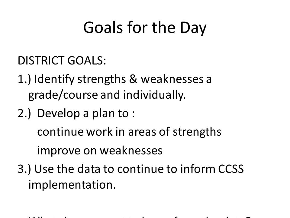 Goals for the Day DISTRICT GOALS: 1.) Identify strengths & weaknesses a grade/course and individually.
