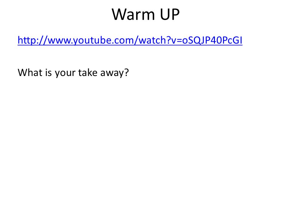 Warm UP http://www.youtube.com/watch?v=oSQJP40PcGI What is your take away?