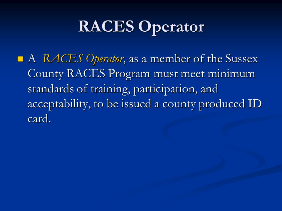 RACES Operator A RACES Operator, as a member of the Sussex County RACES Program must meet minimum standards of training, participation, and acceptability, to be issued a county produced ID card.