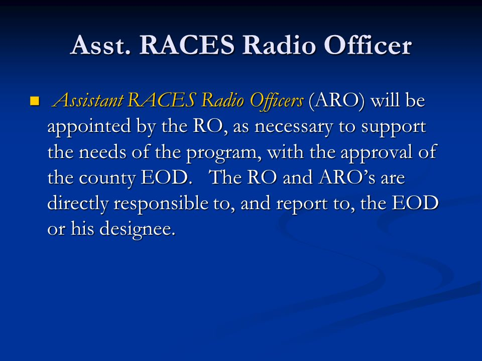 Asst. RACES Radio Officer Assistant RACES Radio Officers (ARO) will be appointed by the RO, as necessary to support the needs of the program, with the