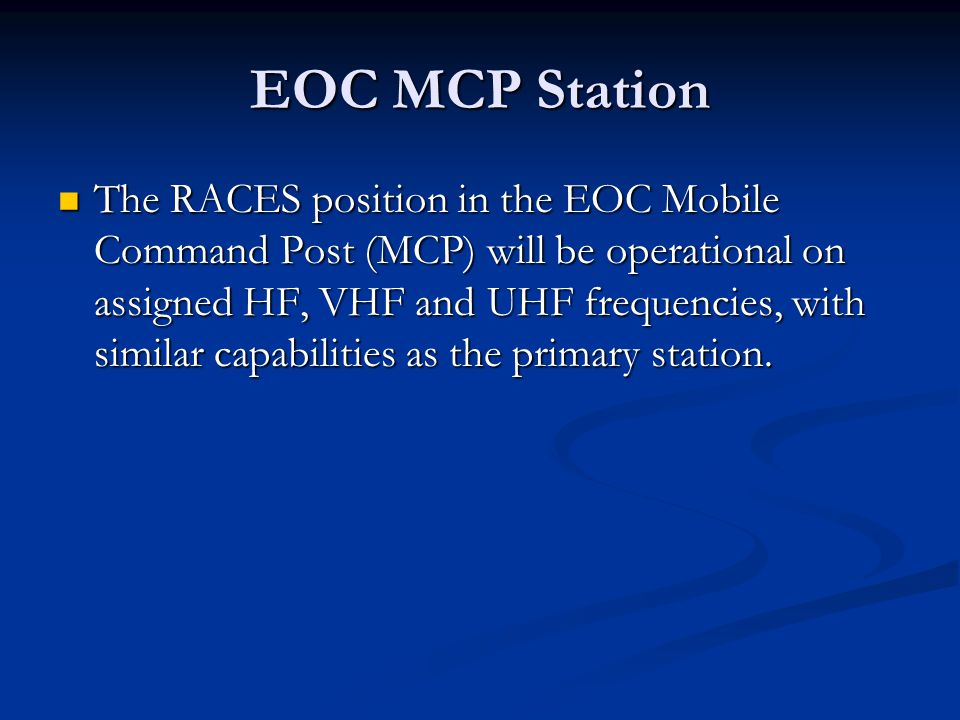 EOC MCP Station The RACES position in the EOC Mobile Command Post (MCP) will be operational on assigned HF, VHF and UHF frequencies, with similar capabilities as the primary station.