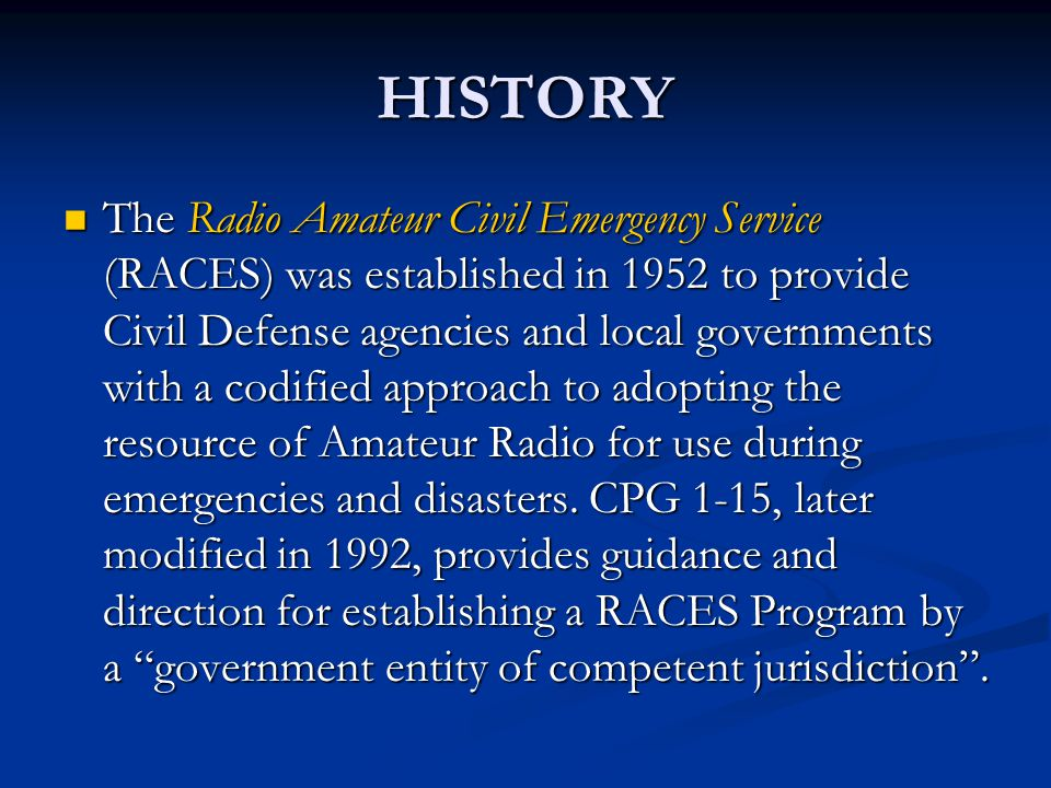 HISTORY The Radio Amateur Civil Emergency Service (RACES) was established in 1952 to provide Civil Defense agencies and local governments with a codified approach to adopting the resource of Amateur Radio for use during emergencies and disasters.