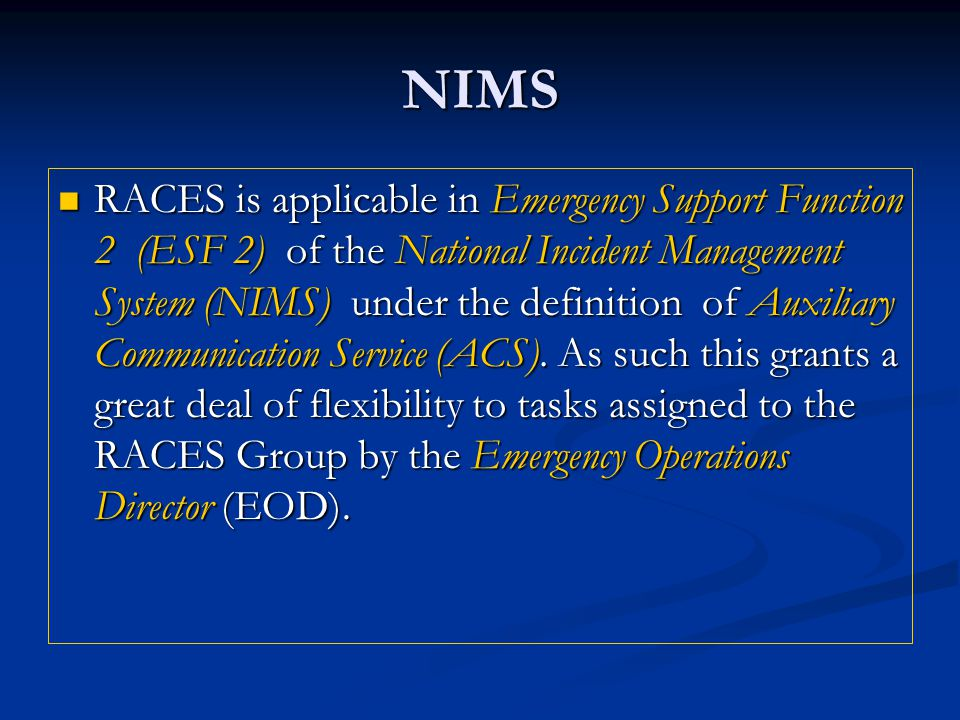 NIMS RACES is applicable in Emergency Support Function 2 (ESF 2) of the National Incident Management System (NIMS) under the definition of Auxiliary Communication Service (ACS).