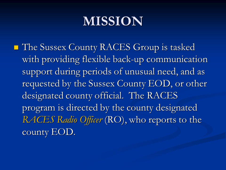 MISSION The Sussex County RACES Group is tasked with providing flexible back-up communication support during periods of unusual need, and as requested by the Sussex County EOD, or other designated county official.