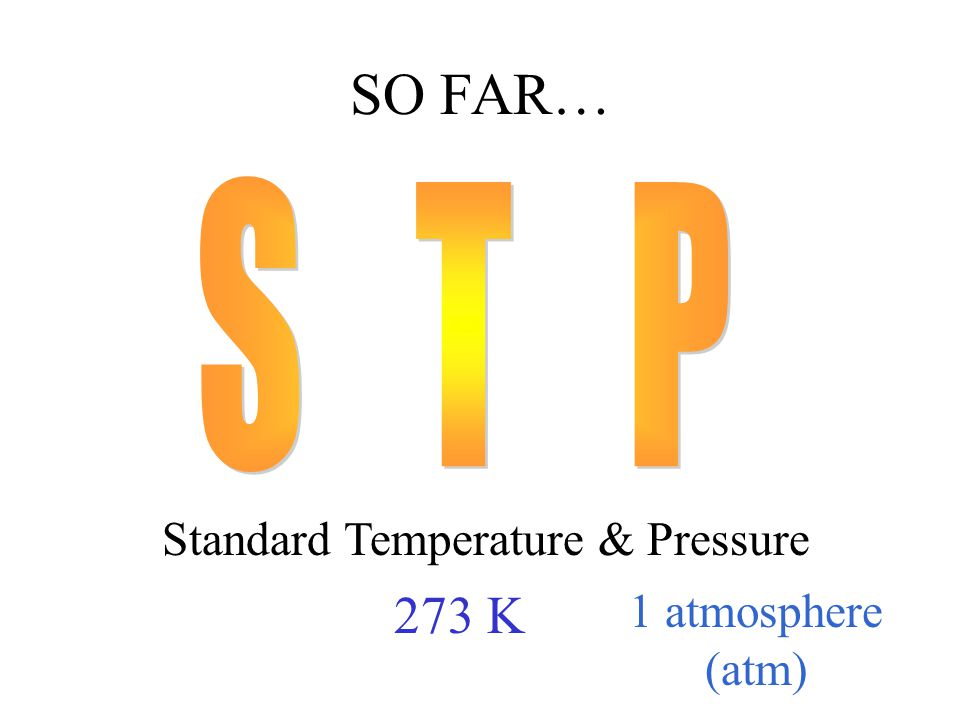 SO FAR… Standard Temperature & Pressure 273 K 1 atmosphere (atm)
