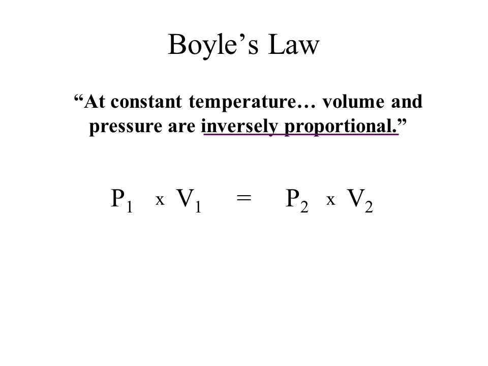 Boyle's Law At constant temperature… volume and pressure are inversely proportional. V1V1 P1P1 V2V2 P2P2 = xx