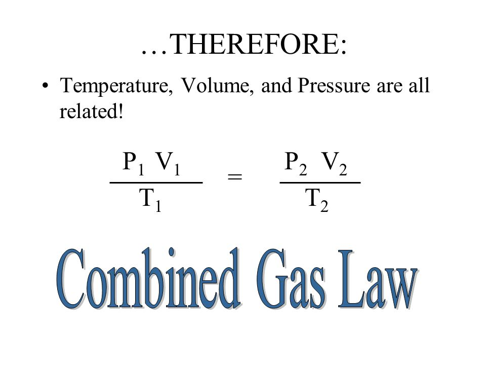 …THEREFORE: Temperature, Volume, and Pressure are all related! = V1V1 T1T1 P1P1 V2V2 T2T2 P2P2
