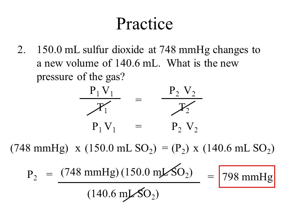 (150.0 mL SO 2 )(748 mmHg) (140.6 mL SO 2 ) P2P2 = = Practice 2.150.0 mL sulfur dioxide at 748 mmHg changes to a new volume of 140.6 mL.