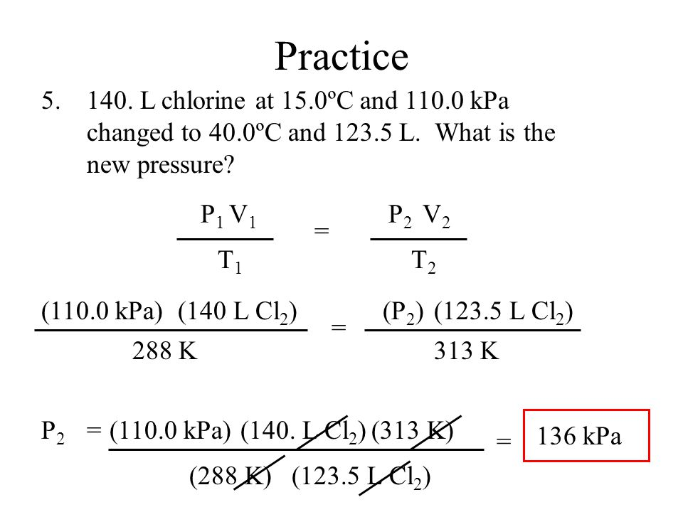 Practice 140. L chlorine at 15.0ºC and 110.0 kPa changed to 40.0ºC and 123.5 L.