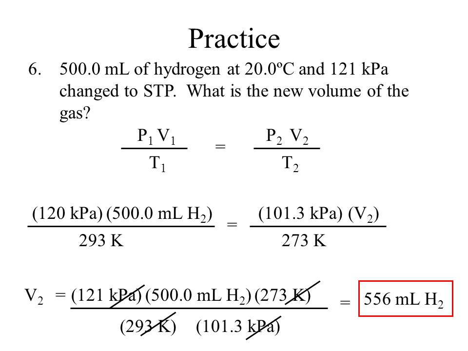 V2V2 =(500.0 mL H 2 )(121 kPa) (293 K) (273 K) (101.3 kPa) Practice 500.0 mL of hydrogen at 20.0ºC and 121 kPa changed to STP.