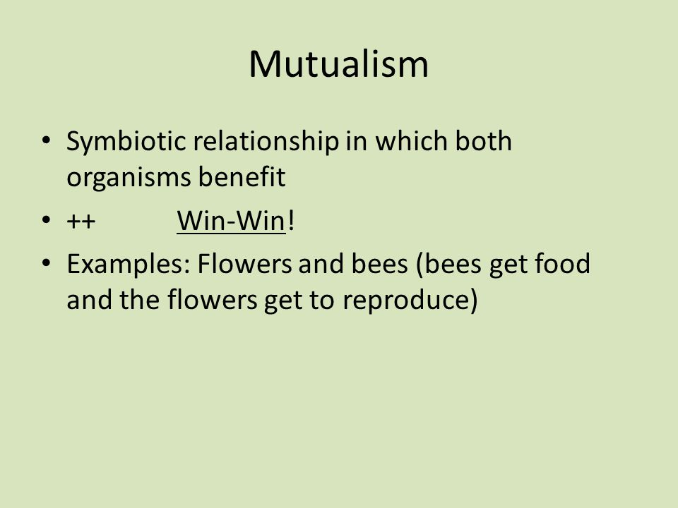 Mutualism Symbiotic relationship in which both organisms benefit ++Win-Win.