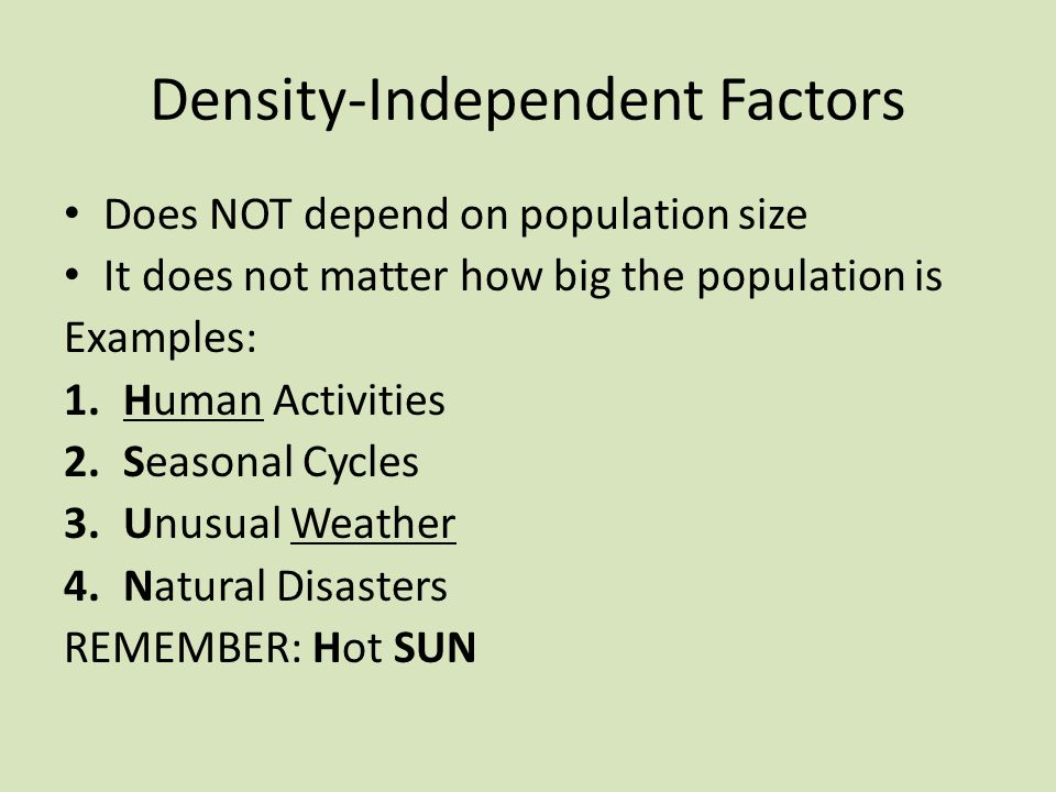 Density-Independent Factors Does NOT depend on population size It does not matter how big the population is Examples: 1.Human Activities 2.Seasonal Cycles 3.Unusual Weather 4.Natural Disasters REMEMBER: Hot SUN