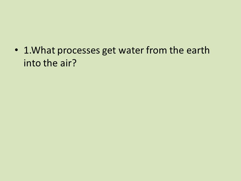 1.What processes get water from the earth into the air?