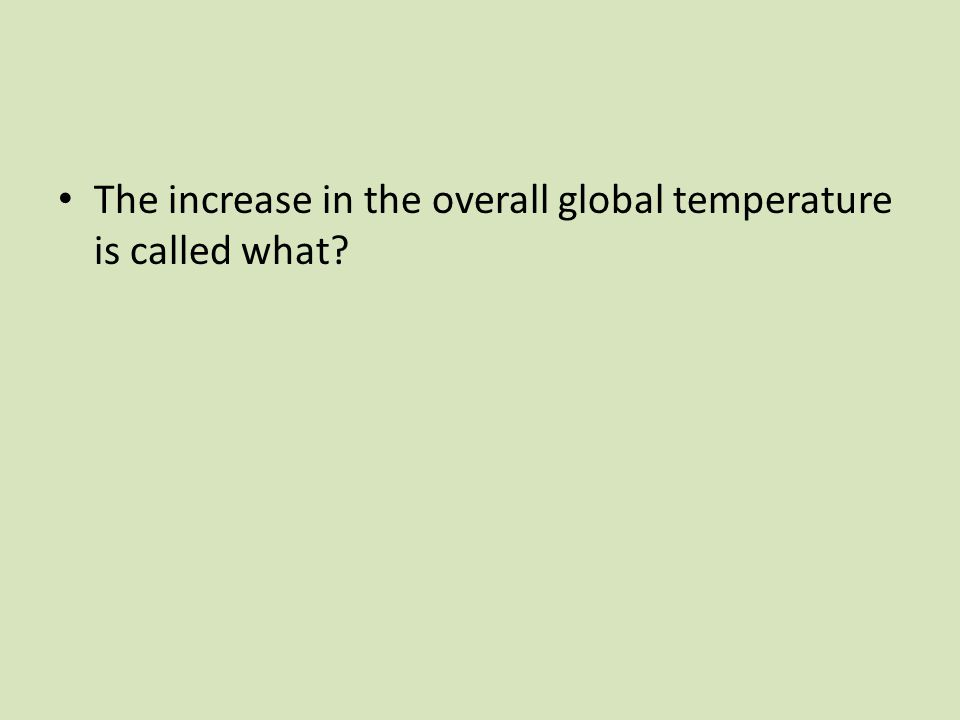 The increase in the overall global temperature is called what?