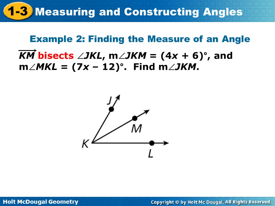 Holt McDougal Geometry 1-3 Measuring and Constructing Angles Example 2: Finding the Measure of an Angle KM bisects JKL, mJKM = (4x + 6)°, and mMKL