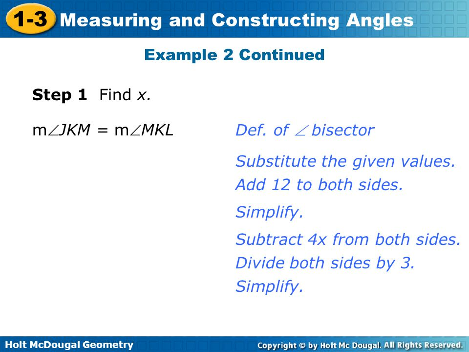 Holt McDougal Geometry 1-3 Measuring and Constructing Angles Example 2 Continued Step 1 Find x. mJKM = mMKL Def. of  bisector Substitute the given