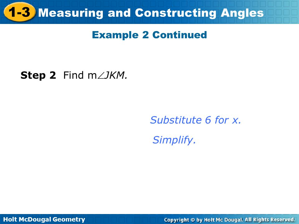 Holt McDougal Geometry 1-3 Measuring and Constructing Angles Example 2 Continued Step 2 Find mJKM. Substitute 6 for x. Simplify.